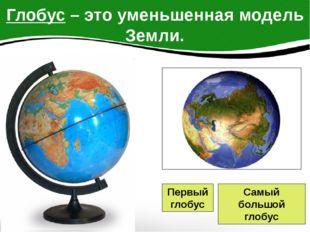 Глобус – это уменьшенная модель Земли. Первый глобус Самый большой глобус