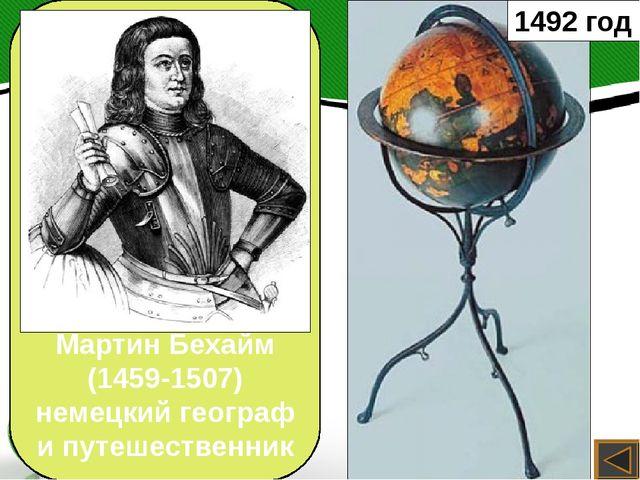 1492 год Мартин Бехайм (1459-1507) немецкий географ и путешественник