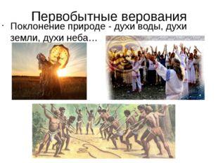 Первобытные верования Поклонение природе - духи воды, духи земли, духи неба…