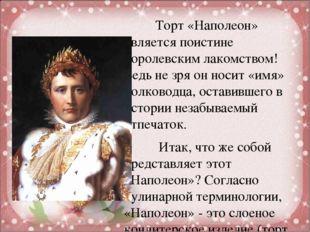 Торт «Наполеон» является поистине королевским лакомством! Ведь не зря он нос