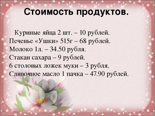 Стоимость продуктов. Куриные яйца 2 шт. – 10 рублей. Печенье «Ушки» 515г – 68...