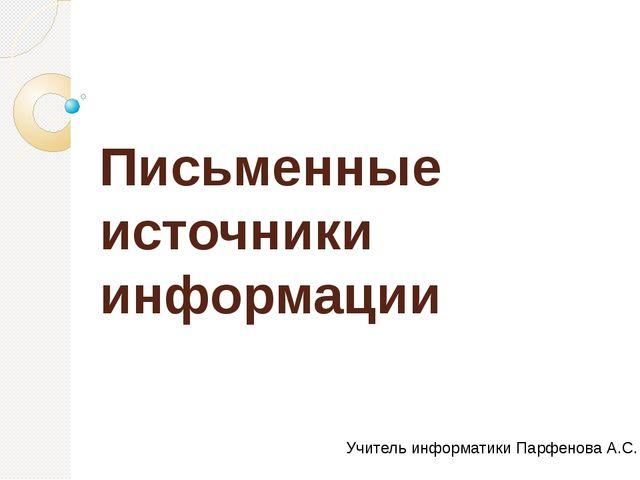 Письменные источники информации Учитель информатики Парфенова А.С.