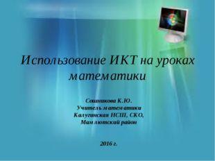Использование ИКТ на уроках математики Сошникова К.Ю. Учитель математики Калу