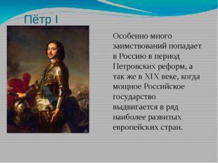 Пётр I Особенно много заимствований попадает в Россию в период Петровских реф