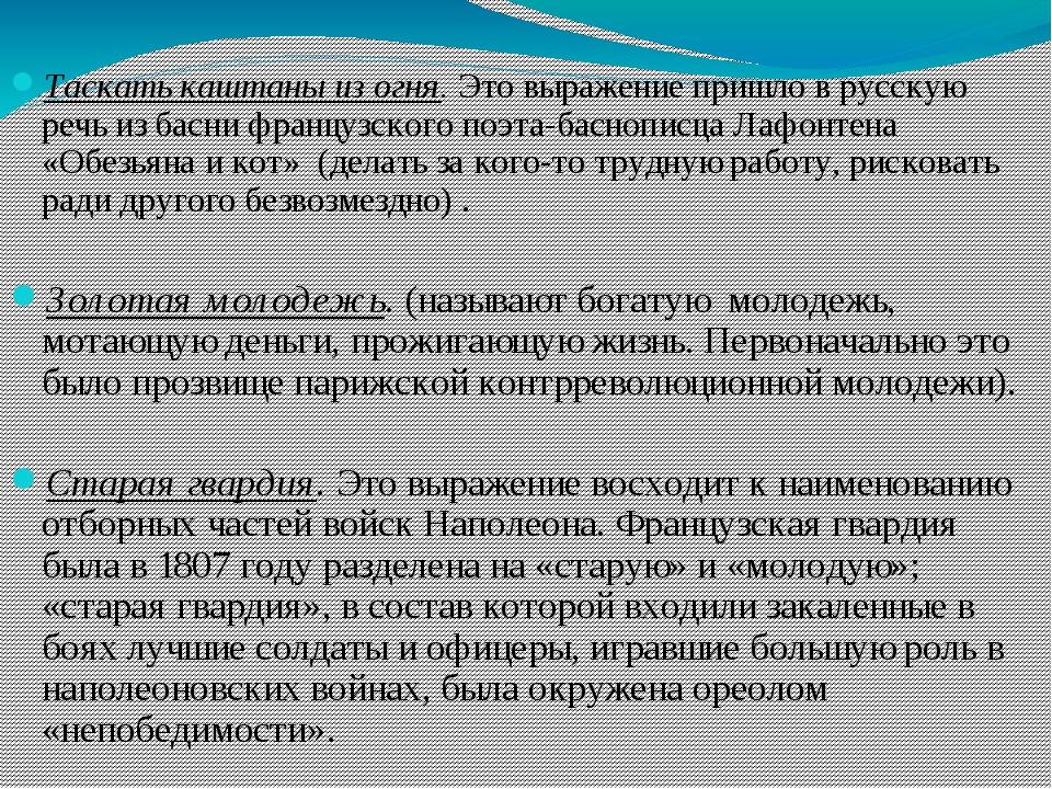Таскать каштаны из огня.Это выражение пришло в русскую речь из басни францу...