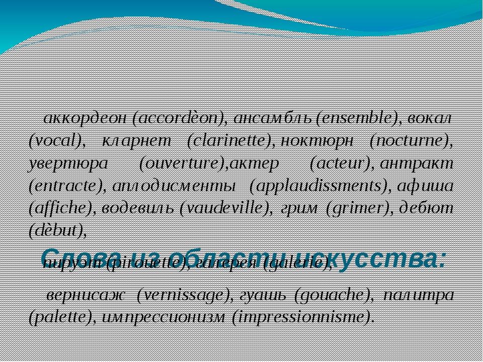 Слова из области искусства: аккордеон (accordèon),ансамбль (ensemble), вока...