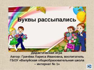 Буквы рассыпались Дидактическая игра Автор: Грачёва Лариса Ивановна, воспитат