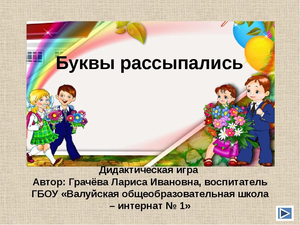 Буквы рассыпались Дидактическая игра Автор: Грачёва Лариса Ивановна, воспитат...