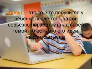Проект – это то, что получится у ребенка после того, как он серьёзно поработа