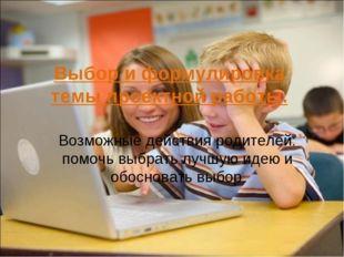 Выбор и формулировка темы проектной работы. Возможные действия родителей: по