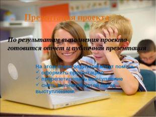 По результатам выполнения проекта готовится отчёт и публичная презентация.. П