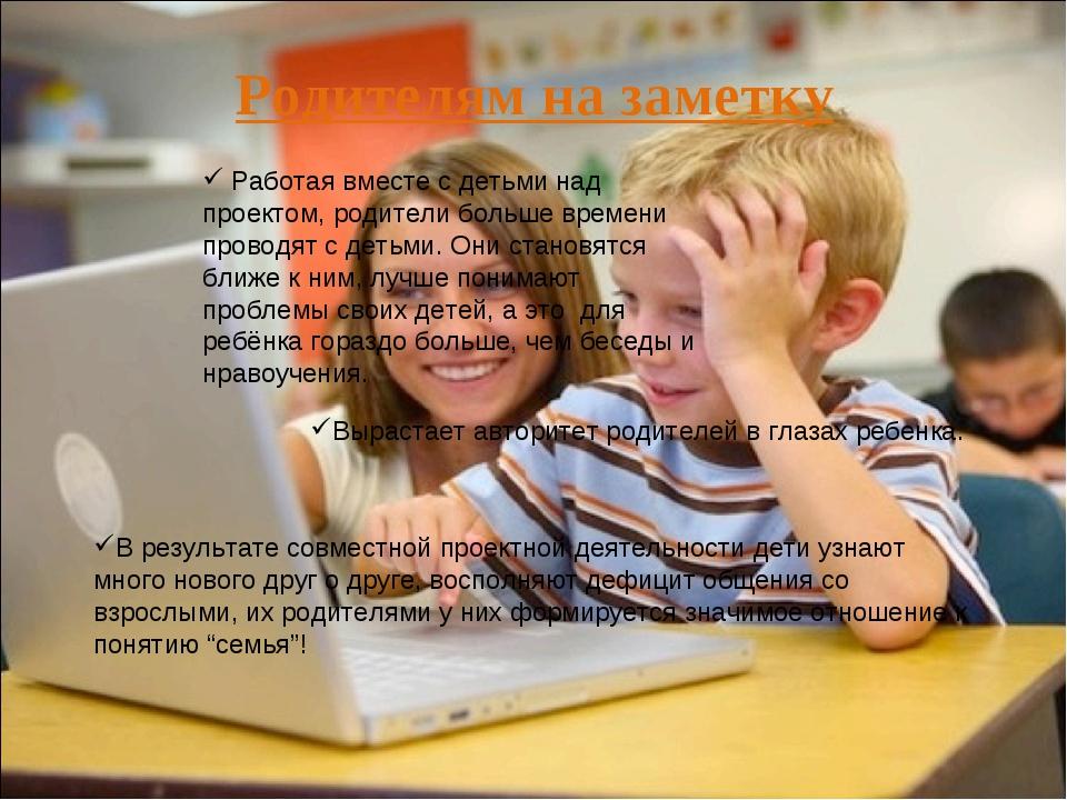 Работая вместе с детьми над проектом, родители больше времени проводят с дет...