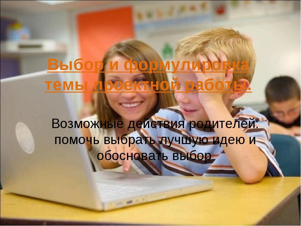 Выбор и формулировка темы проектной работы. Возможные действия родителей: по...