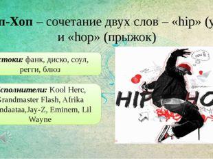 Хип-Хоп – сочетание двух слов – «hip» (ура) и «hop» (прыжок) Истоки: фанк, ди