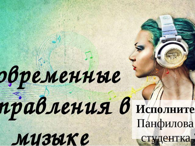Современные направления в музыке Исполнитель: Панфилова К., студентка 3Б группы