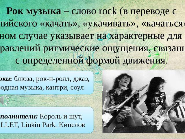 Рок музыка – слово rock (в переводе с английского «качать», «укачивать», «кач...