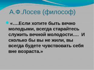 А.Ф.Лосев (философ) «….Если хотите быть вечно молодыми, всегда старайтесь сл