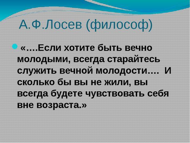 А.Ф.Лосев (философ) «….Если хотите быть вечно молодыми, всегда старайтесь сл...