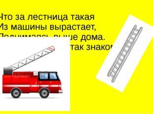 Что за лестница такая Из машины вырастает, Поднимаясь выше дома. Всем пожарны