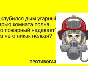 Заклубился дым угарный, Гарью комната полна. Что пожарный надевает? Без чего