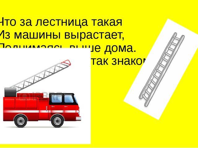Что за лестница такая Из машины вырастает, Поднимаясь выше дома. Всем пожарны...