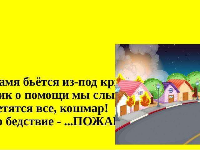 Пламя бьётся из-под крыши, Крик о помощи мы слышим, Суетятся все, кошмар! Эт...