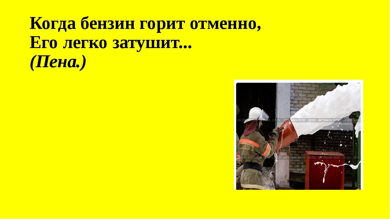 Когда бензин горит отменно, Его легко затушит... (Пена.)