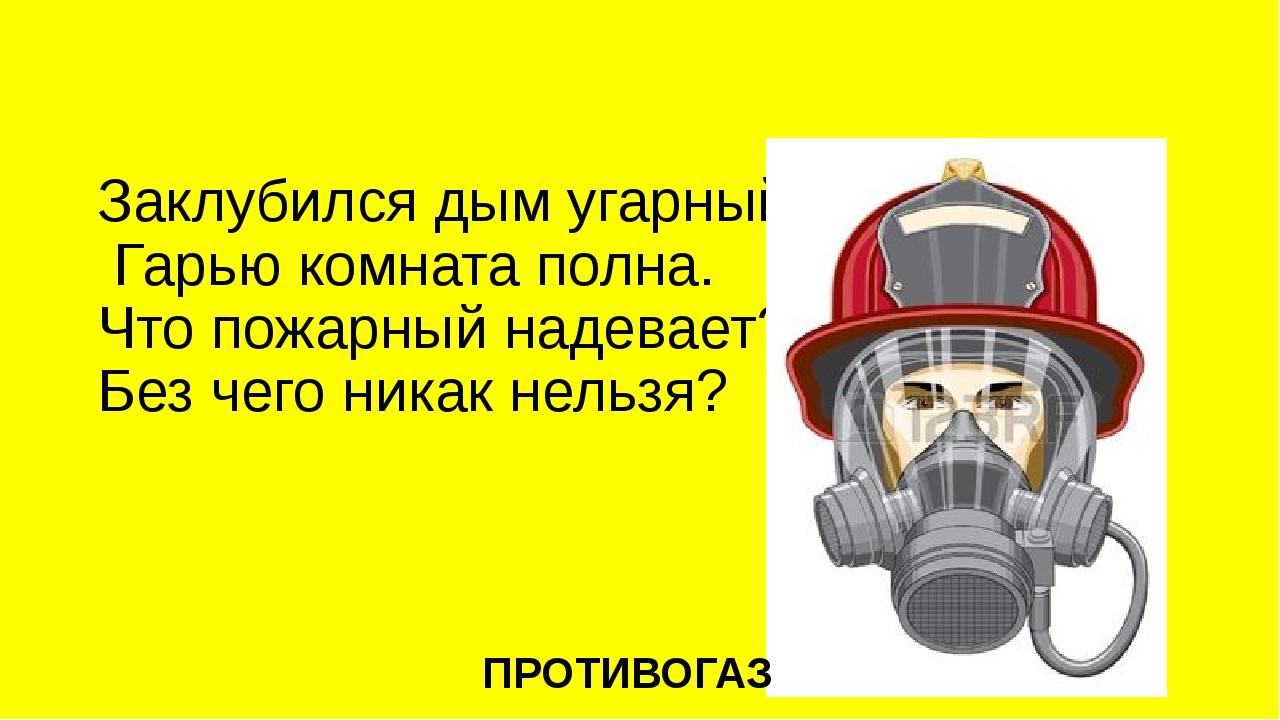 Заклубился дым угарный, Гарью комната полна. Что пожарный надевает? Без чего...