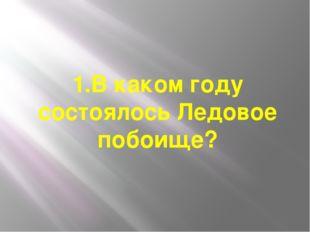 1.В каком году состоялось Ледовое побоище?