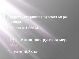 Верста- старинная русская мера длины 1 верста = 1.066 м Пуд - старинная русс