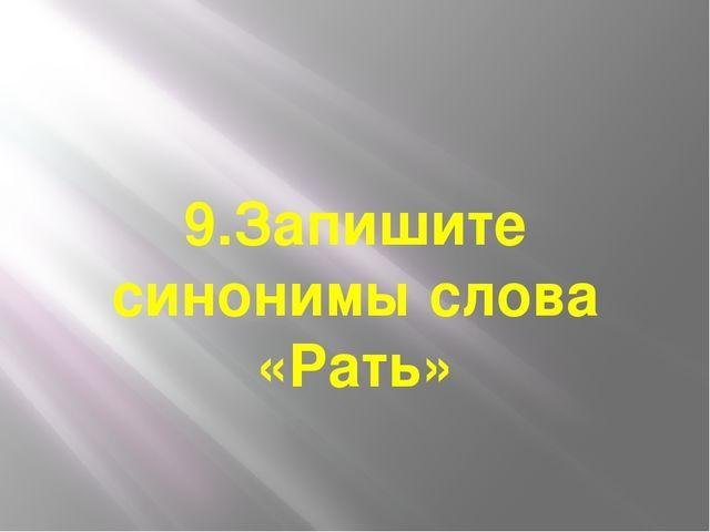 9.Запишите синонимы слова «Рать»