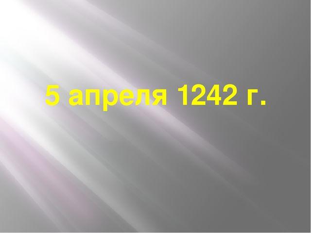 5 апреля 1242 г.