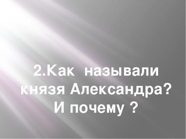 2.Как называли князя Александра? И почему ?