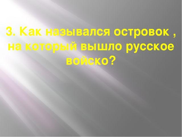 3. Как назывался островок , на который вышло русское войско?