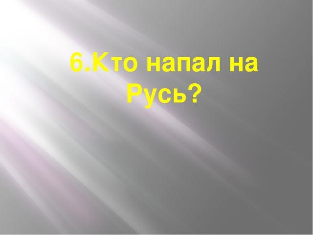 6.Кто напал на Русь?