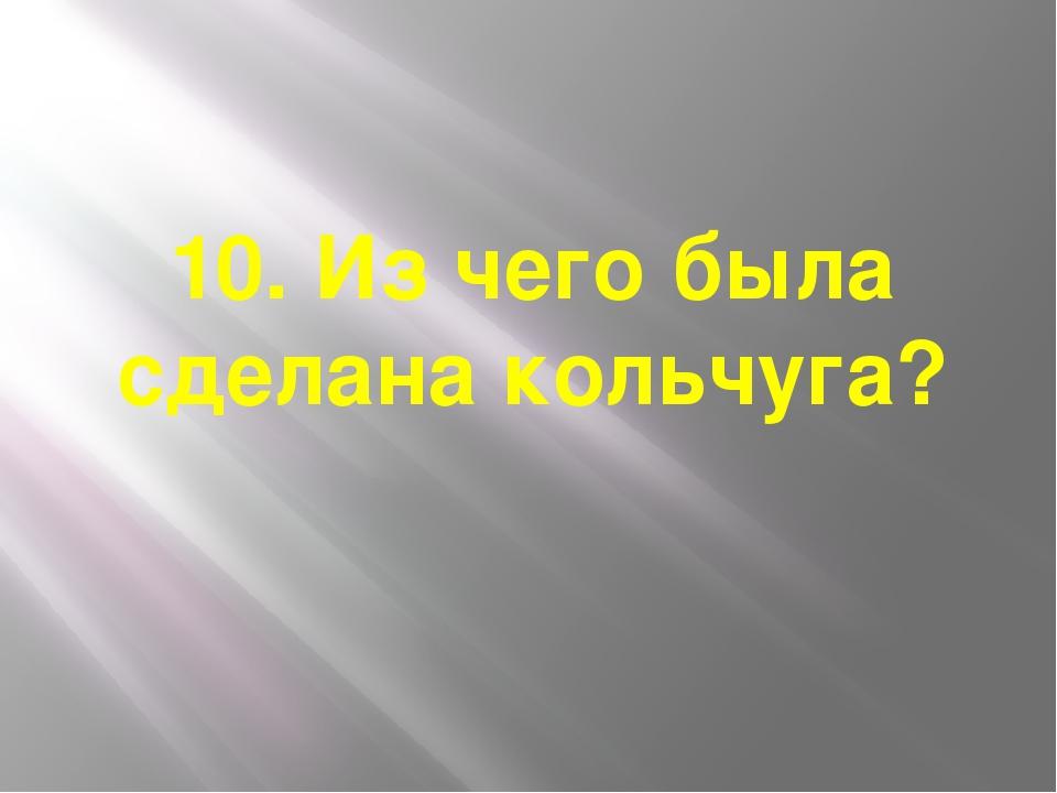 10. Из чего была сделана кольчуга?
