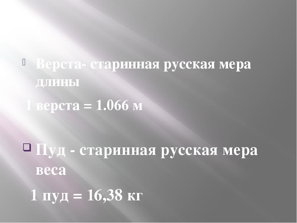 Верста- старинная русская мера длины 1 верста = 1.066 м Пуд - старинная русс...