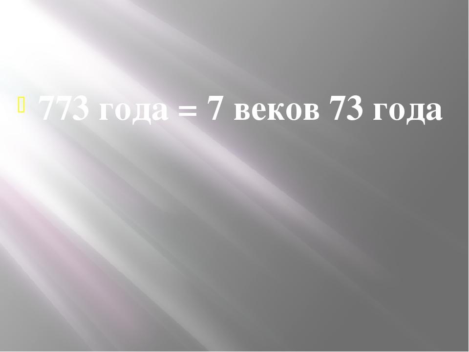773 года = 7 веков 73 года