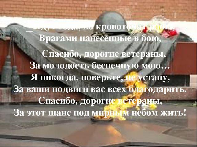 Идут года, но кровоточат раны, Врагами нанесенные в бою, Спасибо, дорогие ве...