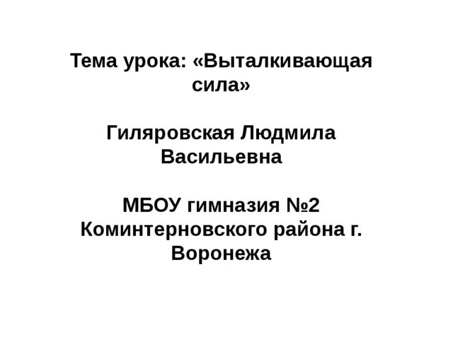 Тема урока: «Выталкивающая сила» Гиляровская Людмила Васильевна МБОУ гимназия...