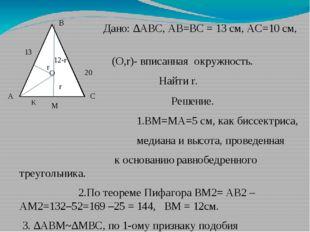 О M C A B 20 13 Дано: ∆АВС, АВ=ВС = 13 см, АС=10 см, (О,r)- вписанная окружно