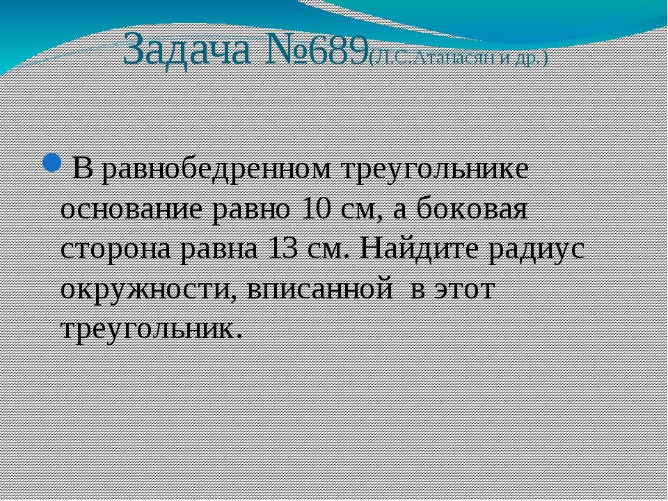 Задача №689(Л.С.Атанасян и др.) В равнобедренном треугольнике основание равно...