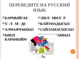 ПЕРЕВЕДИТЕ НА РУССКИЙ ЯЗЫК БАРМЫЙСЫҢ ТҮЛӘМӘДЕ АЛМАЯЧАКБЫЗ КИЕП КАРАМЫЙМ ЭШЛӘМ