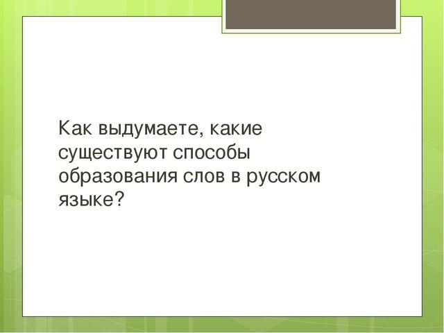 Как выдумаете, какие существуют способы образования слов в русском языке?