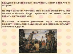 Еще древние люди начали накапливать знания о том, что их окружает. По мере ра