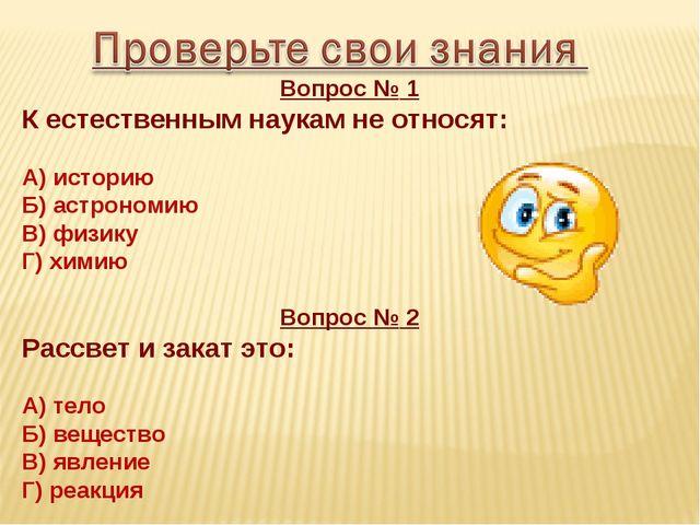 Вопрос № 1 К естественным наукам не относят: А) историю Б) астрономию В) физи...