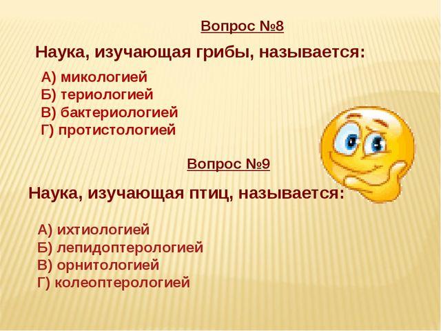 Вопрос №8 Наука, изучающая грибы, называется: Вопрос №9 Наука, изучающая птиц...