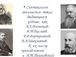 Синтаксисом занимались такие выдающиеся учёные, как А.Х.Востоков, Ф.И.Буслае