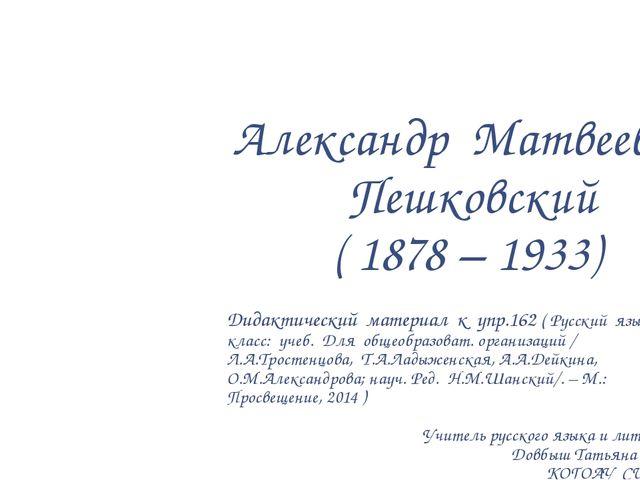 Александр Матвеевич Пешковский ( 1878 – 1933) Дидактический материал к упр.16...