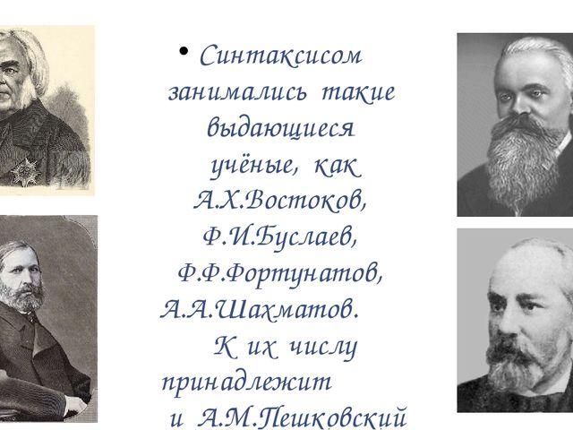 Синтаксисом занимались такие выдающиеся учёные, как А.Х.Востоков, Ф.И.Буслае...